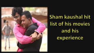 Sham kaushal hit list of his movies and his experience