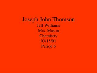 Joseph John Thomson Jeff Williams Mrs. Mason Chemistry 03/15/01 Period 6
