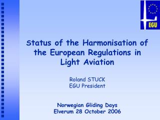 S tatus of the Harmonisation of the European Regulations in Light Aviation  Roland STUCK EGU President Norwegian Gliding