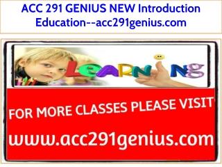 ACC 291 GENIUS NEW Introduction Education--acc291genius.com
