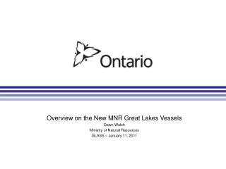 Overview on the New MNR Great Lakes Vessels Dawn Walsh Ministry of Natural Resources GLASS – January 11, 2011