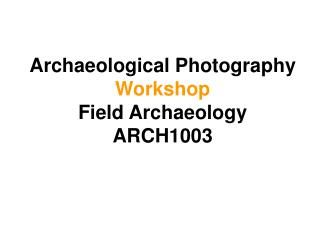 Archaeological Photography Workshop Field Archaeology ARCH1003