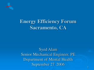 Energy Efficiency Forum   Sacramento, CA  Syed Alam Senior Mechanical Engineer, PE Department of Mental Health September