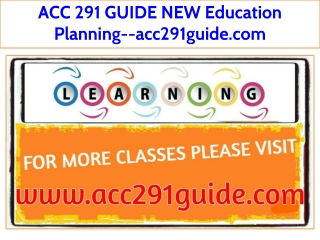 ACC 291 GUIDE NEW Education Planning--acc291guide.com
