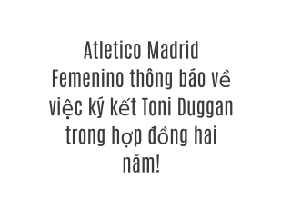 Atletico Madrid Femenino thông báo về việc ký kết Toni Duggan trong hợp đồng hai năm!