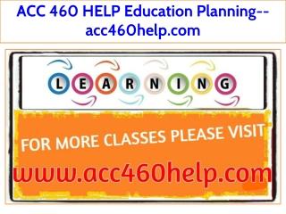 ACC 460 HELP Education Planning--acc460help.com