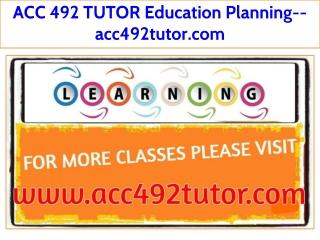 ACC 492 TUTOR Education Planning--acc492tutor.com
