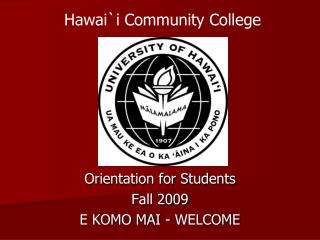Orientation for Students Fall 2009 E KOMO MAI - WELCOME