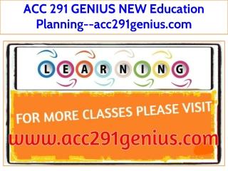 ACC 291 GENIUS NEW Education Planning--acc291genius.com
