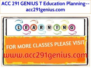 ACC 291 GENIUS T Education Planning--acc291genius.com