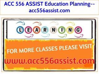 ACC 556 ASSIST Education Planning--acc556assist.com