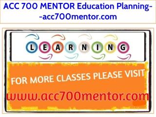 ACC 700 MENTOR Education Planning--acc700mentor.com