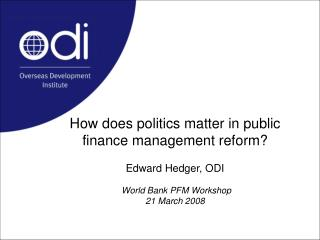 How does politics matter in public finance management reform  Edward Hedger, ODI   World Bank PFM Workshop 21 March 2008