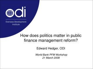How does politics matter in public finance management reform? Edward Hedger, ODI World Bank PFM Workshop 21 March 2008