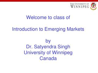 Welcome to class of  Introduction to Emerging Markets  by Dr. Satyendra Singh University of Winnipeg Canada