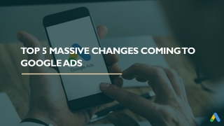 Top 5 Massive Changes Coming to Google Ads