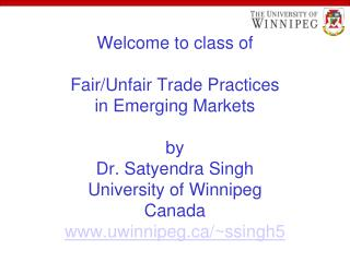 Welcome to class of Fair/Unfair Trade Practices in Emerging Markets by Dr. Satyendra Singh University of Winnipeg Canada
