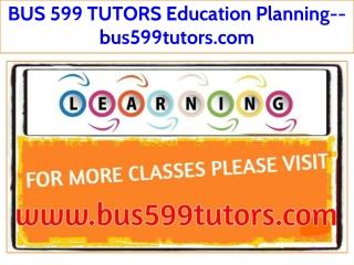 BUS 599 TUTORS Education Planning--bus599tutors.com
