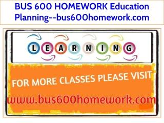 BUS 600 HOMEWORK Education Planning--bus600homework.com