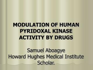 MODULATION OF HUMAN PYRIDOXAL KINASE ACTIVITY BY DRUGS   Samuel Aboagye Howard Hughes Medical Institute Scholar.