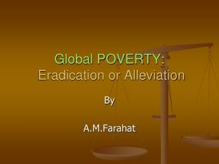 Global POVERTY:  Eradication or Alleviation
