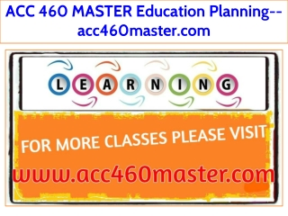 ACC 460 MASTER Education Planning--acc460master.com