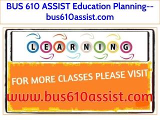 BUS 610 ASSIST Education Planning--bus610assist.com