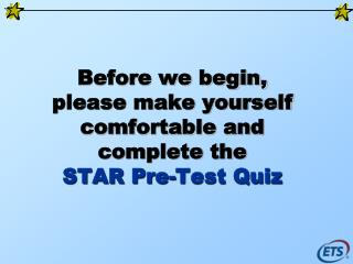 Before we begin, please make yourself comfortable and complete the  STAR Pre-Test Quiz