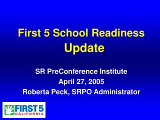 First 5 School Readiness  Update SR PreConference Institute April 27, 2005 Roberta Peck, SRPO Administrator