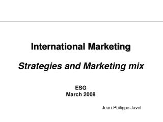 International Marketing  Strategies and Marketing mix    ESG March 2008       Jean-Philippe Javel