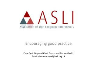 Encouraging good practice  Clare Seal, Regional Chair Devon and Cornwall ASLI Email: devoncornwallasli.uk