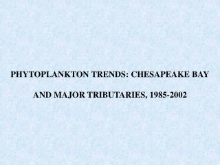 PHYTOPLANKTON TRENDS: CHESAPEAKE BAY   AND MAJOR TRIBUTARIES, 1985-2002