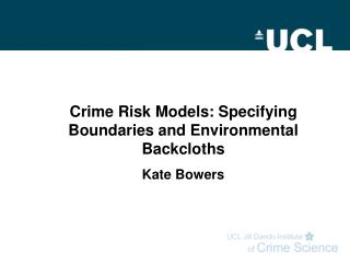 Crime Risk Models: Specifying Boundaries and Environmental Backcloths Kate Bowers