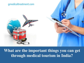 What are the important things you can get through medical tourism in India?
