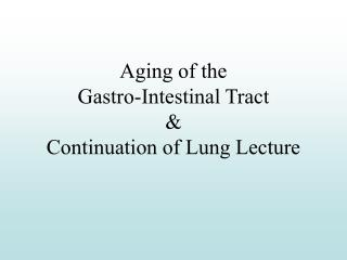 Aging of the  Gastro-Intestinal Tract  Continuation of Lung Lecture