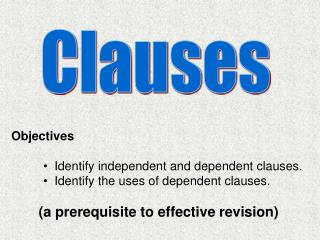 Objectives   Identify independent and dependent clauses.   Identify the uses of dependent clauses. (a prerequisite to ef