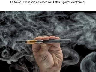 La Mejor Experiencia de Vapeo con Estos Cigarros electrónicos