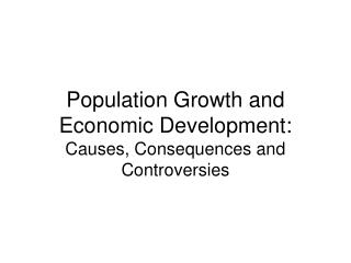 Population Growth and Economic Development: Causes, Consequences and Controversies