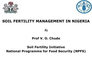 SOIL FERTILITY MANAGEMENT IN NIGERIA By Prof V. O. Chude Soil Fertility Initiative National Programme for Food Security