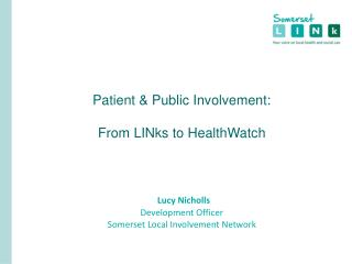 Patient  Public Involvement:  From LINks to HealthWatch     Lucy Nicholls Development Officer Somerset Local Involvement