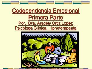 PRIMERA PARTE Codependencia Emocional Primera  Parte Por.   Dra .  Aracely  Ortiz Lopez Psicóloga Clínica ,  Hipnoterape