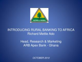 INTRODUCING  RURAL BANKING TO AFRICA Richard Mettle Ado Head, Research & Marketing  ARB  Apex Bank - Ghana