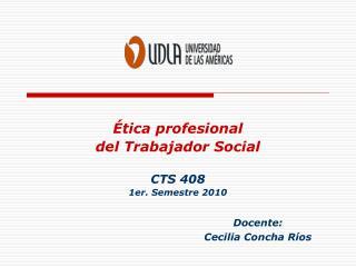 Ética profesional  del Trabajador Social CTS 408 1er. Semestre 2010