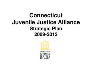 Connecticut Juvenile Justice Alliance Strategic Plan 2009-2013