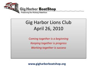 Gig Harbor Lions Club April 26, 2010  Coming together is a beginning Keeping together is progress Working together is su