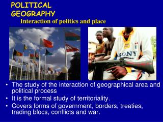 The study of the interaction of geographical area and political process It is the formal study of territoriality. Covers