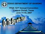 TEXAS DEPARTMENT OF BANKING  TFDA 121st Annual Convention  Corpus Christi, Texas  June 11-15, 2007