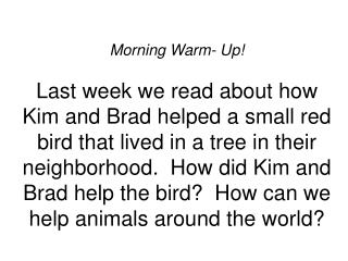 Morning Warm- Up  Last week we read about how Kim and Brad helped a small red bird that lived in a tree in their neighbo