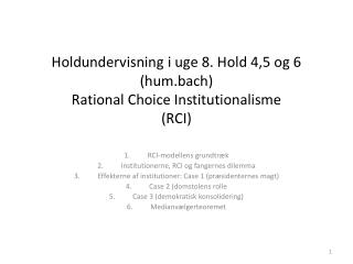 Holdundervisning i uge 8. Hold 4,5 og 6 hum.bach Rational Choice Institutionalisme RCI