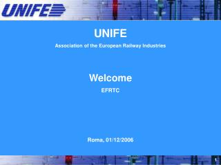 UNIFE Association of the European Railway Industries Welcome EFRTC Roma, 01/12/2006